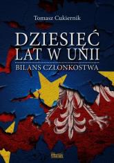 Dziesięć lat w Unii Bilans członkostwa - Tomasz Cukiernik   mała okładka