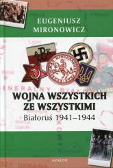 Wojna wszystkich ze wszystkimi Białoruś 1941-1944 - Eugeniusz Mironowicz | mała okładka