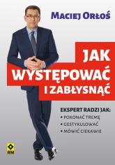 Jak występować i zabłysnąć - Maciej Orłoś | mała okładka