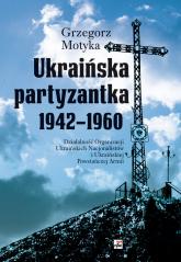 Ukraińska partyzantka 1942-1960 Działalność Organizacji Ukraińskich Nacjonalistów i Ukraińskiej Powstańczej Armii - Grzegorz Motyka | mała okładka