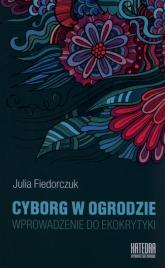 Cyborg w ogrodzie Wprowadzenie do ekokrytyki - Julia Fiedorczuk | mała okładka