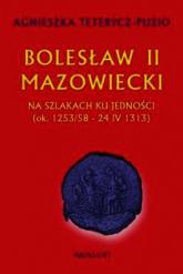 Bolesław II Mazowiecki Na szlakach ku jedności ok. 1253/58 - 24 IV 1313 - Agnieszka Teterycz-Puzio   mała okładka