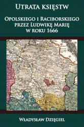 Utrata księstw Opolskiego i Raciborskiego przez Ludwikę Marię w r. 1666 - Władysław Dzięgiel | mała okładka