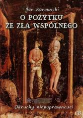 O pożytku ze zła wspólnego Okruchy niepoprawności - Jan Kurowicki   mała okładka