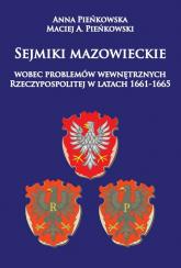 Sejmiki mazowieckie wobec problemów wewnętrznych Rzeczypospolitej w latach 1661-1665 - Pieńkowska Anna, Pieńkowski Maciej A. | mała okładka