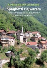 Spaghetti z ajwarem Translokalna codzienność muzułmanów w Macedonii i we Włoszech - Karolina Bielenin-Lenczowska | mała okładka