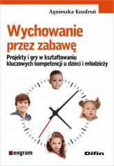 Wychowanie przez zabawę Projekty i gry w kształtowaniu kluczowych kompetencji u dzieci i młodzieży - Agnieszka Kozdroń | mała okładka