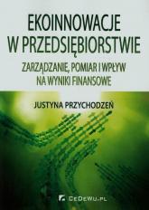 Ekoinnowacje w przedsiębiorstwie  Zarządzanie, pomiar i wpływ na wyniki finansowe - Justyna Przychodzeń   mała okładka