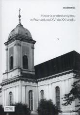 Historia protestantyzmu w Poznaniu od XVI do XXI wieku - Olgierd Kiec | mała okładka