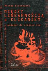 Między linearnością a klikaniem o społecznych konstrukcjach podejść do uczenia się - Michał Klichowski   mała okładka