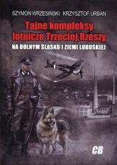 Tajne kompleksy lotnicze Trzeciej Rzeszy na Dolnym  Śląsku i Ziemi Lubuskiej - Wrzesiński Szymon, Urban Krzysztof | mała okładka