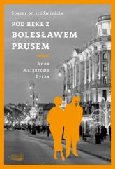 Pod rękę z Bolesławem Prusem - Pycka Anna Małgorzata | mała okładka