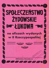 Społeczeństwo żydowskie Łukowa na afiszach wydanych w II Rzeczypospolitej - Łętocha Barbara, Głowicka Zofia, Jabłońska Iz   mała okładka