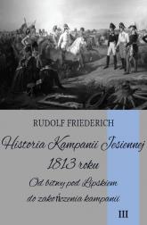 Historia Kampanii Jesiennej 1813 roku Tom 3 Od bitwy pod Lipskiem do zakończenia kampanii - Rudolf Friederich | mała okładka