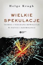 Wielkie spekulacje Teorie i nieudane rewolucje w fizyce i kosmologii - Helge Kragh   mała okładka