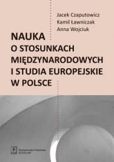 Nauka o stosunkach międzynarodowych i studia europejskie w Polsce - Czaputowicz Jacej, Ławniczak Kamil, Wojciuk Anna | mała okładka