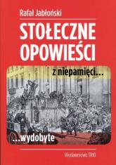 Stołeczne opowieści z niepamięci wydobyte - Rafał Jabłoński   mała okładka