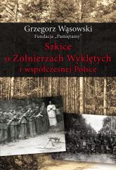 Szkice o Żołnierzach Wyklętych i współczesnej Polsce - Grzegorz Wąsowski | mała okładka