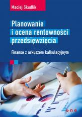 Planowanie i ocena rentowności przedsięwzięcia Finanse z arkuszem kalkulacyjnym - Maciej Skudlik | mała okładka