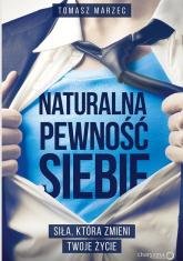 Naturalna pewność siebie Siła która zmieni Twoje życie - Tomasz Marzec | mała okładka