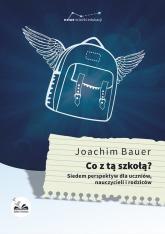 Co z tą szkołą? Siedem perspektyw dla uczniów, nauczycieli i rodziców - Bauer Joachim | mała okładka