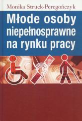 Młode osoby niepełnosprawne na rynku pracy - Monika Struck-Peregończyk | mała okładka