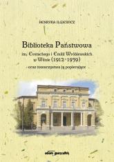 Biblioteka Państwowa im. Eustachego i Emilii Wróblewskich w Wilnie (1912-1939) oraz towarzystwa ją popierające - Henryka Ilgiewicz | mała okładka