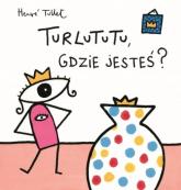 Turlututu gdzie jesteś - Herve Tullet | mała okładka