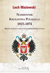 Namiestnik Królestwa Polskiego 1815-1874 Model prawny a praktyka ustrojowopolityczna - Lech Mażewski | mała okładka