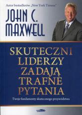 Skuteczni liderzy zadają trafne pytania Twoje fundamenty skutecznego przywództwa - Maxwell John C. | mała okładka