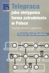 Telepraca jako nietypowa forma zatrudnienia w Polsce Aspekty prawne i społeczne - Grażyna Spytek-Bandurska | mała okładka