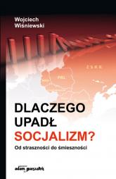 Dlaczego upadł socjalizm? Od straszności do śmieszności - Wojciech Wiśniewski   mała okładka