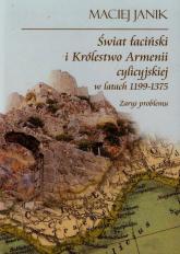 Świat łaciński i Królestwo Armenii cylicyjskiej w latach 1199-1375 Zarys problemu - Maciej Janik | mała okładka