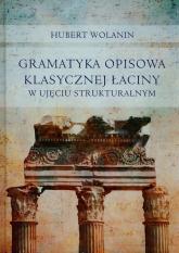 Gramatyka opisowa klasycznej łaciny w ujęciu strukturalnym - Hubert Wolanin | mała okładka