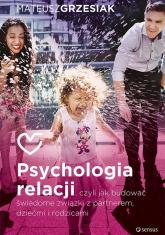 Psychologia relacji czyli jak budować świadome związki z partnerem dziećmi i rodzicami - Mateusz Grzesiak | mała okładka