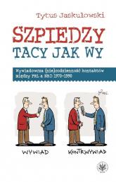 Szpiedzy tacy jak wy. Wywiadowcza (nie)codzienność kontaktów między PRL a NRD 1970-1990 - Tytus Jaskułowski | mała okładka