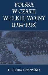 Polska w czasie Wielkiej Wojny 1914-1918 Historia finansowa - zbiorowa Praca | mała okładka