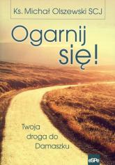 Ogarnij się! Twoja droga do Damaszku - Michał Olszewski | mała okładka