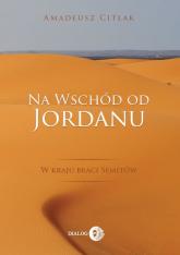 Na wschód od Jordanu w kraju braci Semitów - Amadeusz Citlak | mała okładka