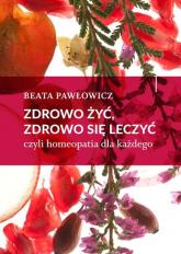 Zdrowo żyć, zdrowo się leczyć czyli homeopatia dla każdego - Beata Pawłowicz   mała okładka
