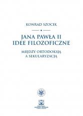 Jana Pawła II idee filozoficzne Między ortodoksją a sekularyzacją - Konrad Szocik | mała okładka