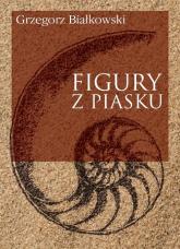 Figury z piasku - Grzegorz Białkowski | mała okładka
