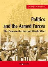 Politics and the Armed Forces The Poles in the Second World War - Maciej Szczurowski | mała okładka