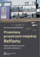Przemiany przestrzeni miejskiej Belfastu Między konfliktem etnicznym a procesem pokojowym - Ewa Szczecińska-Musielak | mała okładka