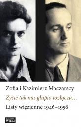 Życie tak nas głupio rozłącza... Listy 1946-1956 - Moczarska Zofia, Moczarski Kazimierz | mała okładka