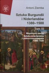 Sztuka Burgundii i Niderlandów 1380-1500 Tom 3 Wspólnota rzeczy: sztuka niderlandzka i północnoeuropejska 1380-1520 - Antoni Ziemba | mała okładka