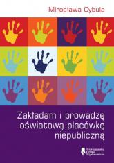 Zakładam i prowadzę oświatową placówkę niepubliczną - Mirosława Cybula | mała okładka