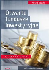 Otwarte fundusze inwestycyjne Zasady są proste - Maciej Rogala | mała okładka