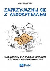 Zaprzyjaźnij się z algorytmami Przewodnik dla początkujących i średniozaawansowanych - Jacek Tomasiewicz | mała okładka