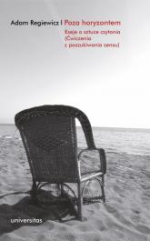 Poza horyzontem Eseje o sztuce czytania (Ćwiczenia z poszukiwania sensu) - Regiewicz Adam | mała okładka